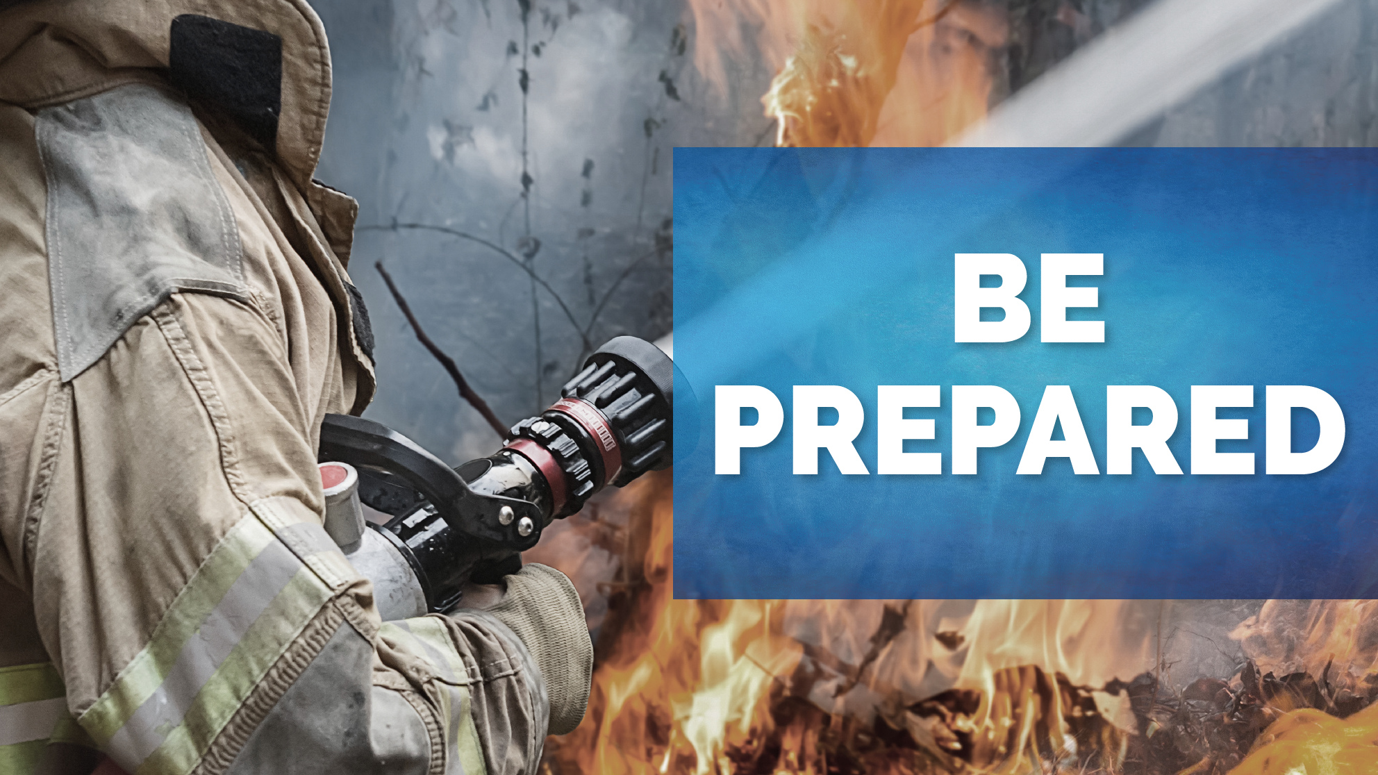 "fire fighter with hose spraying water at fire with text overlay saying ""be prepared"""